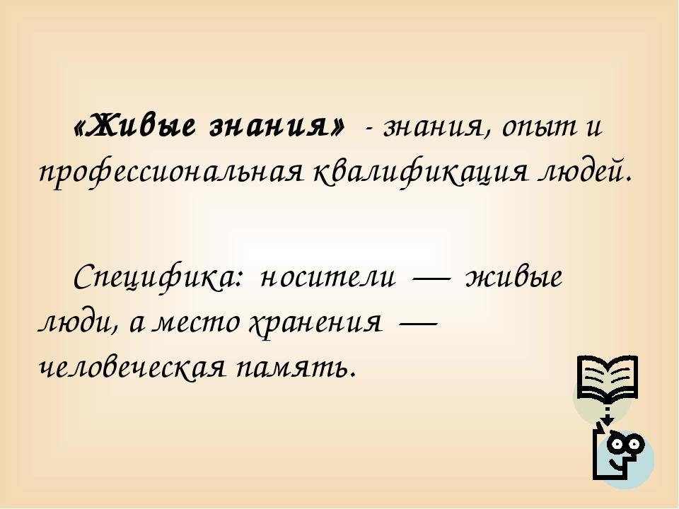 «Живые знания» - знания, опыт и профессиональная квалификация людей. Специфи...