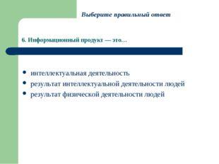 6. Информационный продукт — это… интеллектуальная деятельность результат инте
