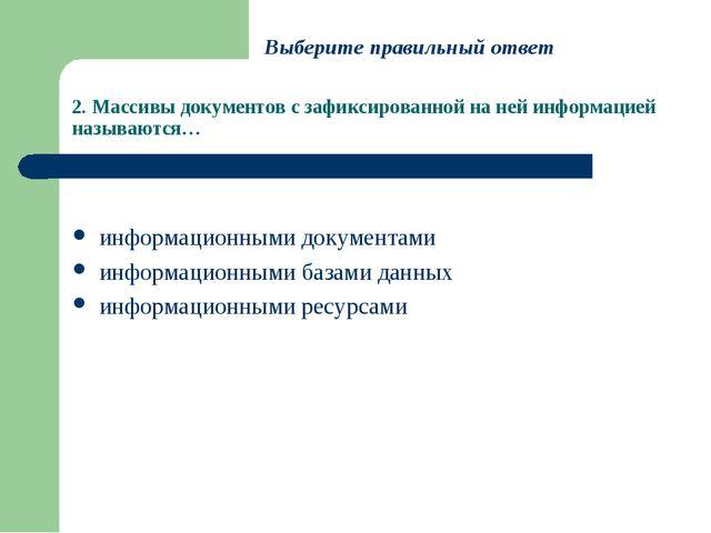2. Массивы документов с зафиксированной на ней информацией называются… информ...