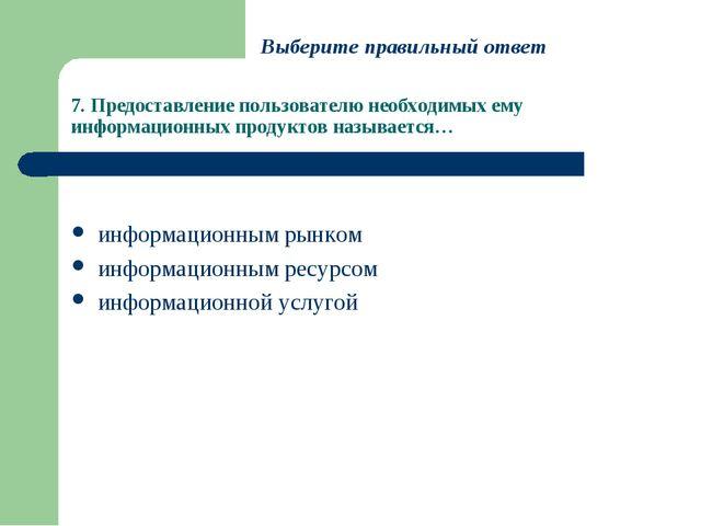 7. Предоставление пользователю необходимых ему информационных продуктов назыв...