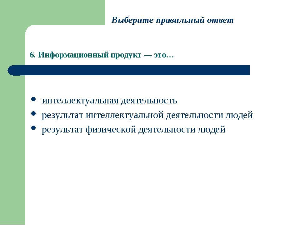 6. Информационный продукт — это… интеллектуальная деятельность результат инте...