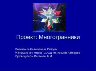 Проект: Многогранники Выполнила Баянгалиева Райгуль ученица 8 «б» класса СОШД