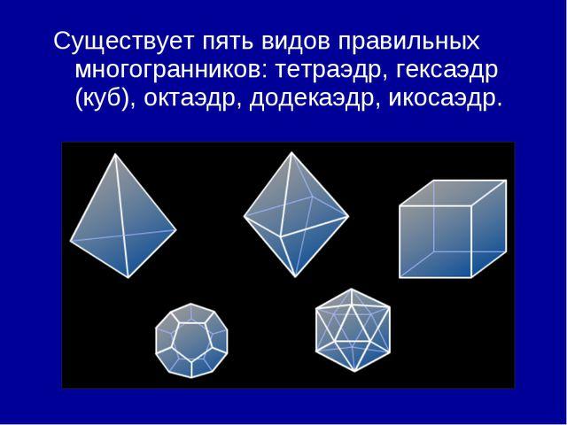 Существует пять видов правильных многогранников: тетраэдр, гексаэдр (куб), ок...