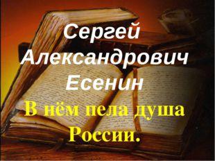Сергей Александрович Есенин В нём пела душа России.