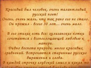 Красивый был человек, очень талантливый русский поэт! Очень, очень жаль, что