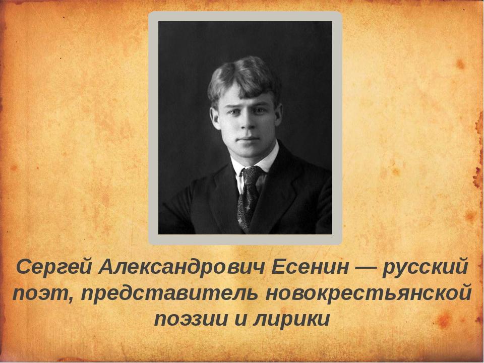 Сергей Александрович Есенин — русский поэт, представитель новокрестьянской по...