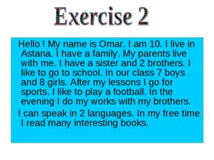 Hello ! My name is Omar. I am 10. I live in Astana. I have a family. My pare