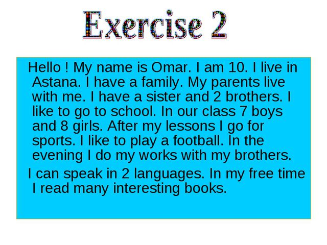 Hello ! My name is Omar. I am 10. I live in Astana. I have a family. My pare...