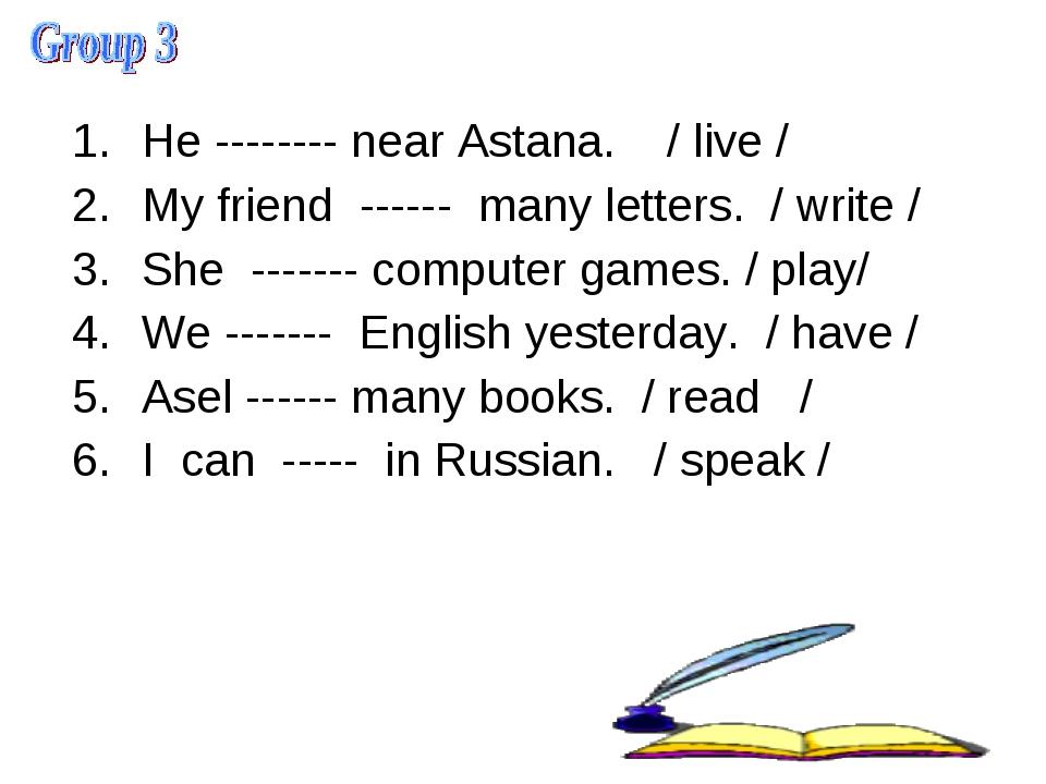 He -------- near Astana. / live / My friend ------ many letters. / write / S...