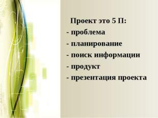 Проект это 5 П: - проблема - планирование - поиск информации - продукт -пре