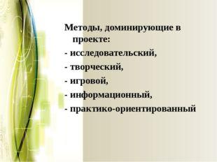 Методы, доминирующие в проекте: - исследовательский, - творческий, - игровой,