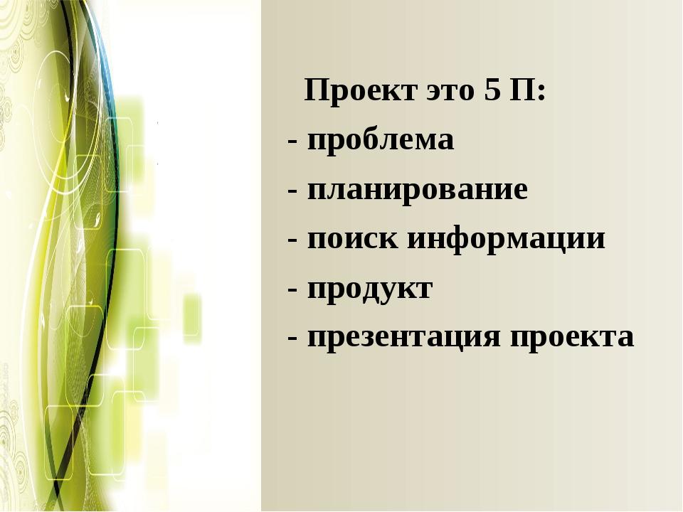 Проект это 5 П: - проблема - планирование - поиск информации - продукт -пре...