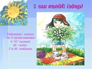 """Қош келдіңіздер! Тайынша қаласы № 5 орта мектеп 4 """"А"""" сынып Мұғалім: Т.А.Жұма"""