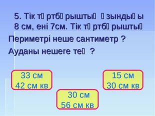 5. Тік төртбұрыштың ұзындығы 8 см, ені 7см. Тік төртбұрыштың Периметрі неше