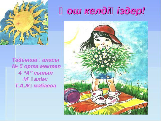"""Қош келдіңіздер! Тайынша қаласы № 5 орта мектеп 4 """"А"""" сынып Мұғалім: Т.А.Жұма..."""