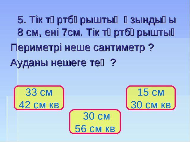 5. Тік төртбұрыштың ұзындығы 8 см, ені 7см. Тік төртбұрыштың Периметрі неше...