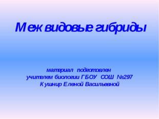 Межвидовые гибриды материал подготовлен учителем биологии ГБОУ СОШ № 297 Кушн