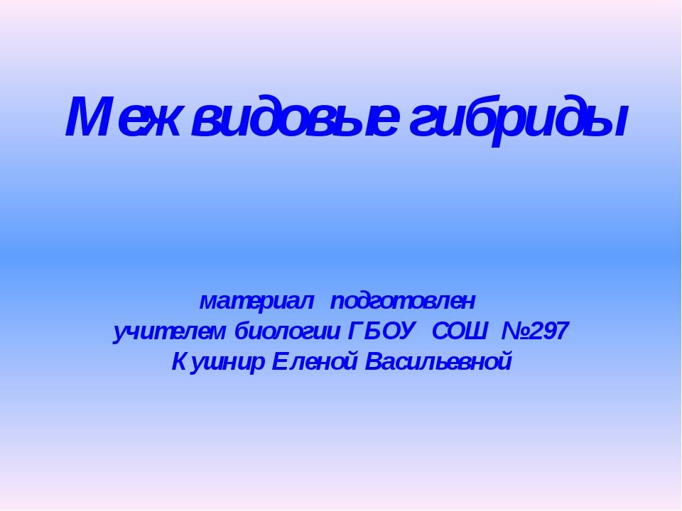 Межвидовые гибриды материал подготовлен учителем биологии ГБОУ СОШ № 297 Кушн...