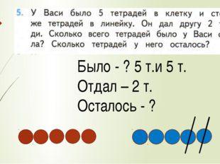 Было - ? 5 т.и 5 т. Отдал – 2 т. Осталось - ?
