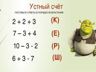 Устный счёт 2 + 2 + 3 7 – 3 + 4 10 – 3 - 2 6 + 3 - 7 (К) (Е) (Р) (Ш) ПОСТАВЬТ