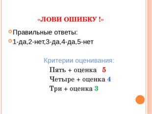 «ЛОВИ ОШИБКУ !» Правильные ответы: 1-да,2-нет,3-да,4-да,5-нет Критерии оцени