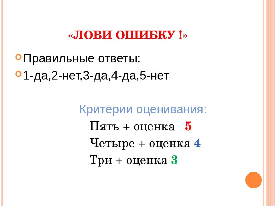 «ЛОВИ ОШИБКУ !» Правильные ответы: 1-да,2-нет,3-да,4-да,5-нет Критерии оцени...