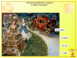 Сколько дочерей было у мачехи в сказке «Золушка»? А) не было Б) одна В) три Г