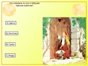 Что собирала по пути к бабушке Красная Шапочка? А) Цветы Б) Листочки В) Грибы