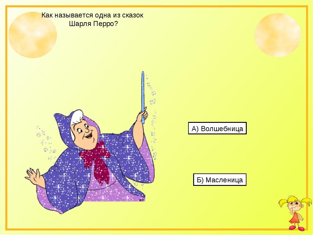 Как называется одна из сказок Шарля Перро? А) Волшебница Б) Масленица