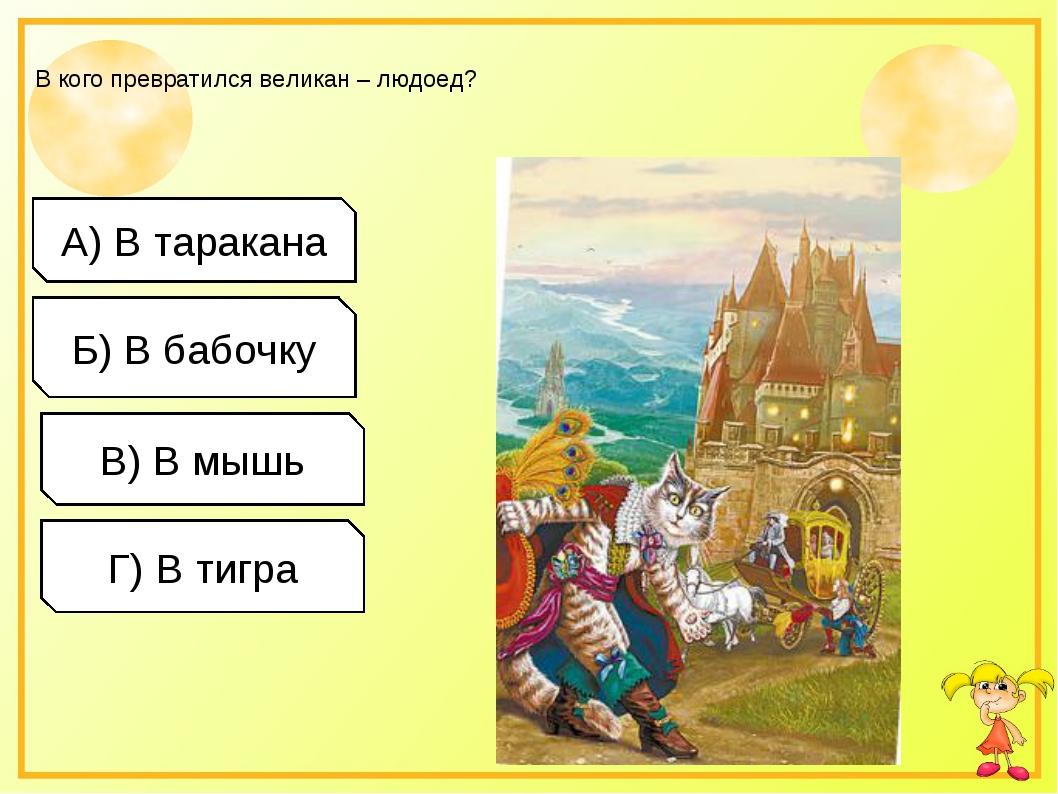 В кого превратился великан – людоед? А) В таракана Б) В бабочку В) В мышь Г)...