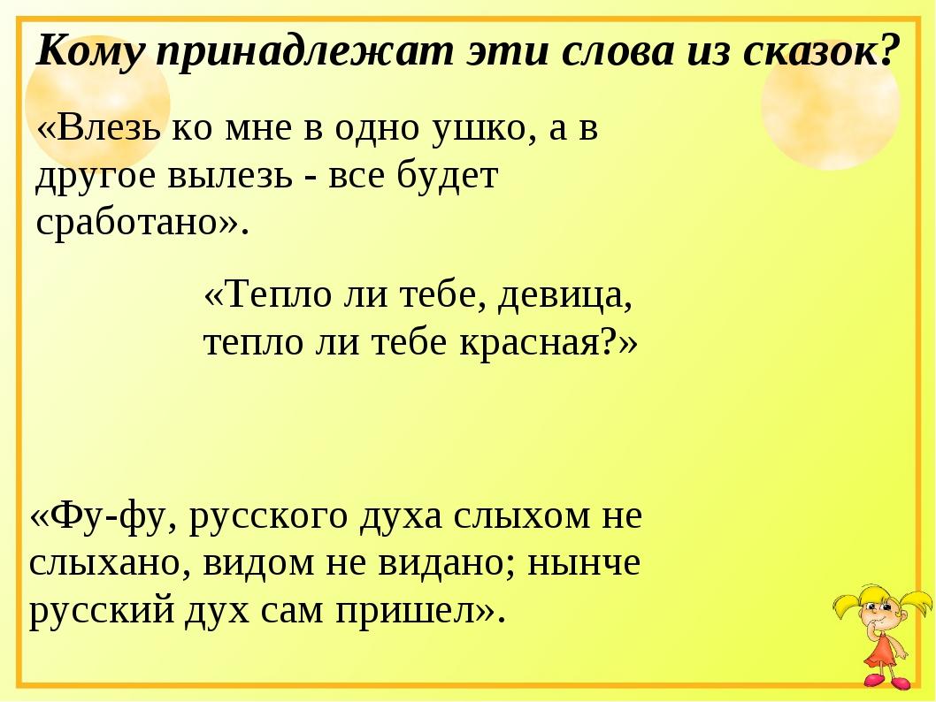 Кому принадлежат эти слова из сказок? «Влезь ко мне в одно ушко, а в другое в...