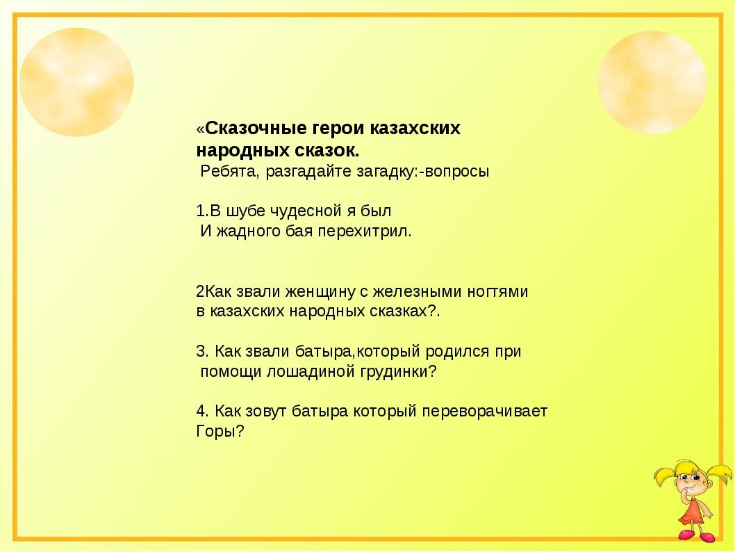 «Сказочные герои казахских народных сказок. Ребята, разгадайте загадку:-вопр...