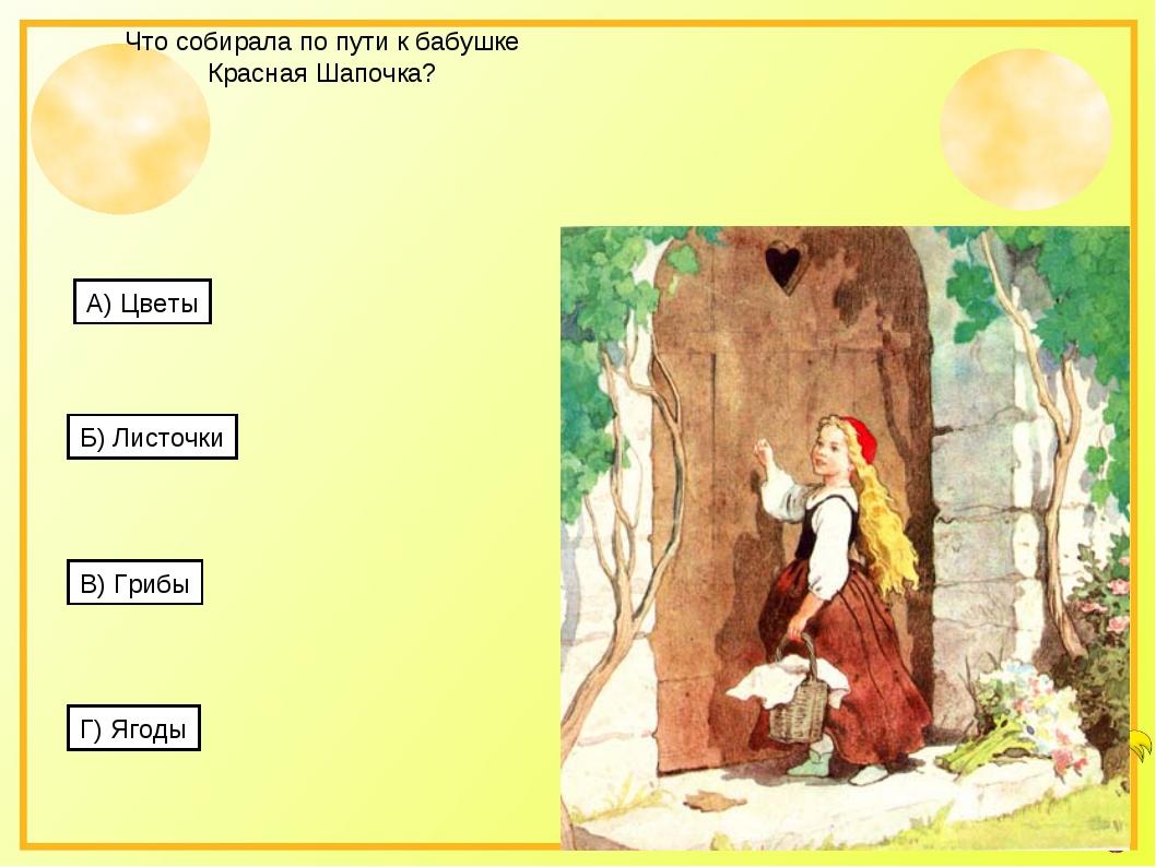 Что собирала по пути к бабушке Красная Шапочка? А) Цветы Б) Листочки В) Грибы...