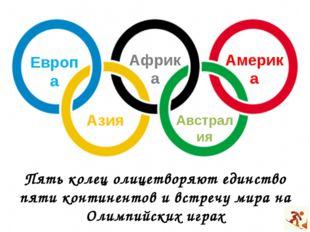 Пять колец олицетворяют единство пяти континентов и встречу мира на Олимпийск