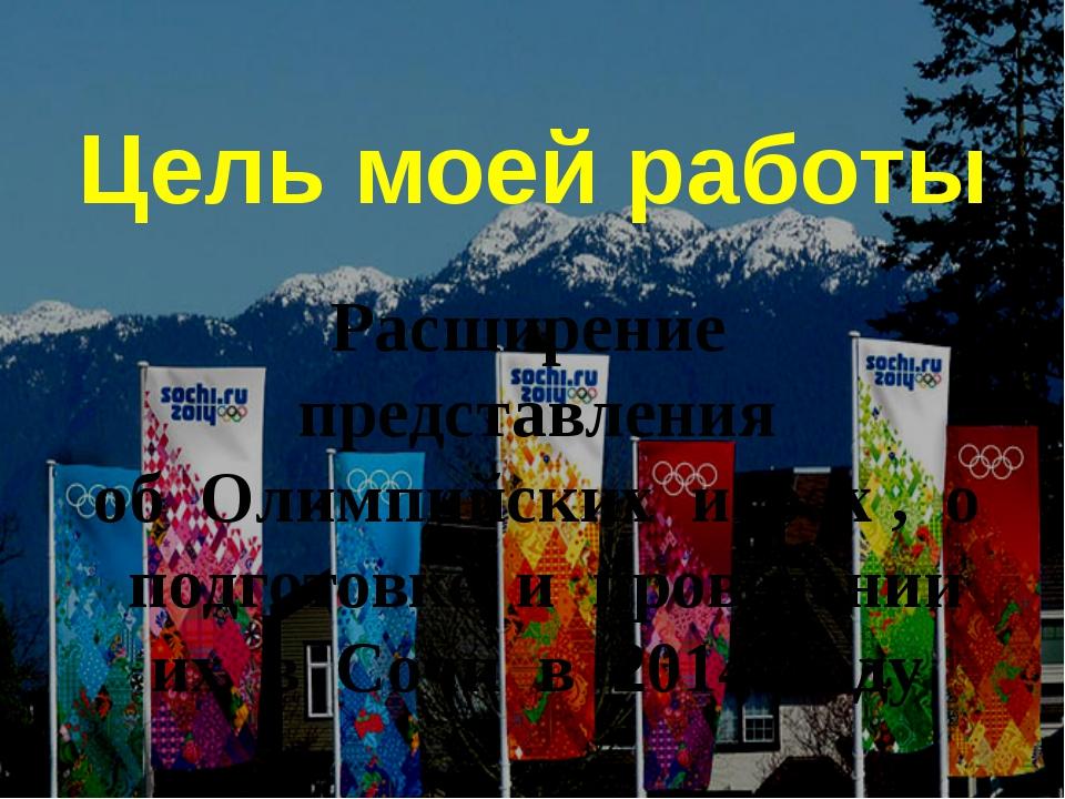 Цель моей работы Расширение представления об Олимпийских играх , о подготовке...