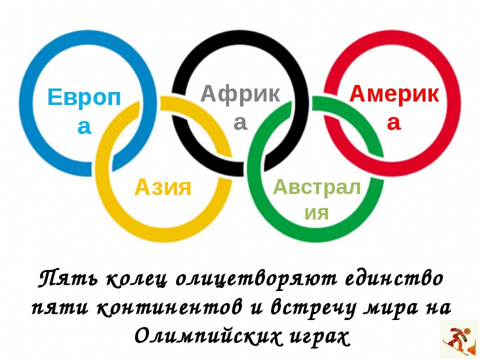 Пять колец олицетворяют единство пяти континентов и встречу мира на Олимпийск...