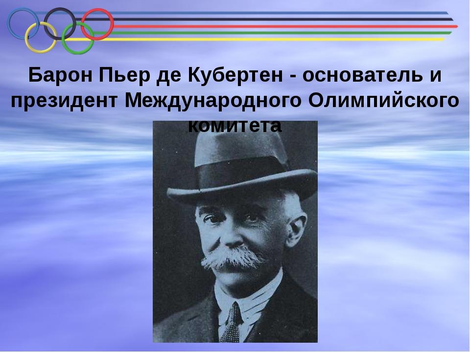 Барон Пьер де Кубертен - основатель и президент Международного Олимпийского к...