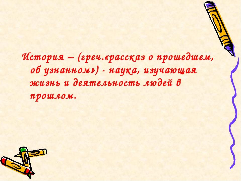 История – (греч.«рассказ о прошедшем, об узнанном») - наука, изучающая жизнь...
