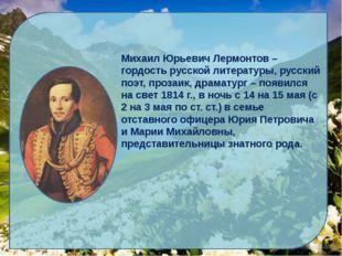 Михаил Юрьевич Лермонтов – гордость русской литературы, русский поэт, прозаи