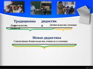 Традиционная дидактика Деятельность учителя Деятельность ученика Новая дидакт