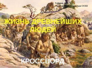 ЖИЗНЬ ДРЕВНЕЙШИХ ЛЮДЕЙ КРОССВОРД Тоболов А.Н. учитель МОУ Боровская ООШ