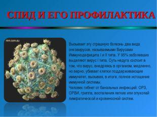 СПИД И ЕГО ПРОФИЛАКТИКА Вызывает эту страшную болезнь два вида онковирусов,