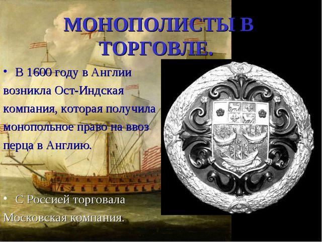 МОНОПОЛИСТЫ В ТОРГОВЛЕ. В 1600 году в Англии возникла Ост-Индская компания, к...
