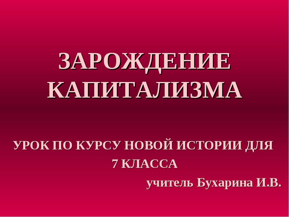 ЗАРОЖДЕНИЕ КАПИТАЛИЗМА УРОК ПО КУРСУ НОВОЙ ИСТОРИИ ДЛЯ 7 КЛАССА учитель Бухар...