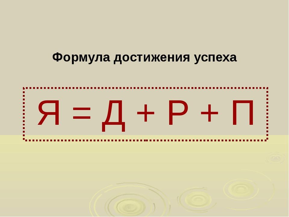 Формула достижения успеха Я = Д + Р + П