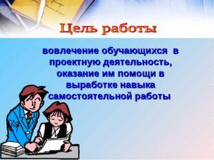 вовлечение обучающихся в проектную деятельность, оказание им помощи в вырабо