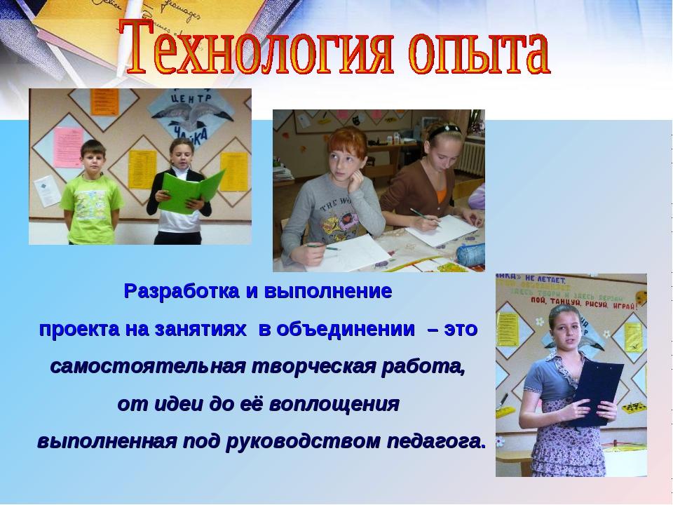 Разработка и выполнение проекта на занятиях в объединении – это самостоятель...