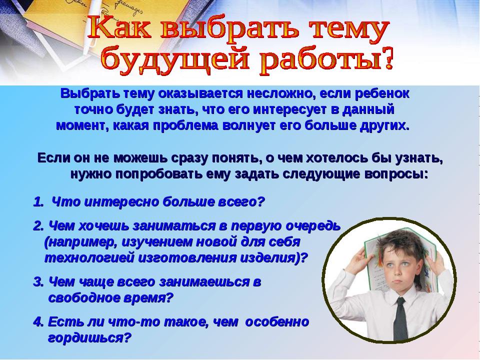 Выбрать тему оказывается несложно, если ребенок точно будет знать, что его ин...