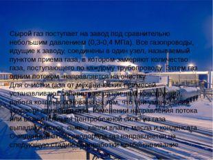 Сырой газ поступает на завод под сравнительно небольшим давлением (0,3-0,4 М