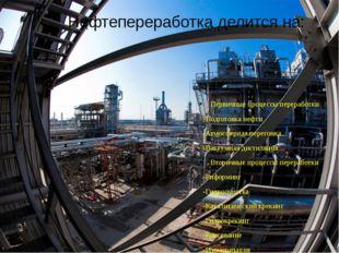 Нефтепереработка делится на: Первичные процессы переработки -Подготовка нефти